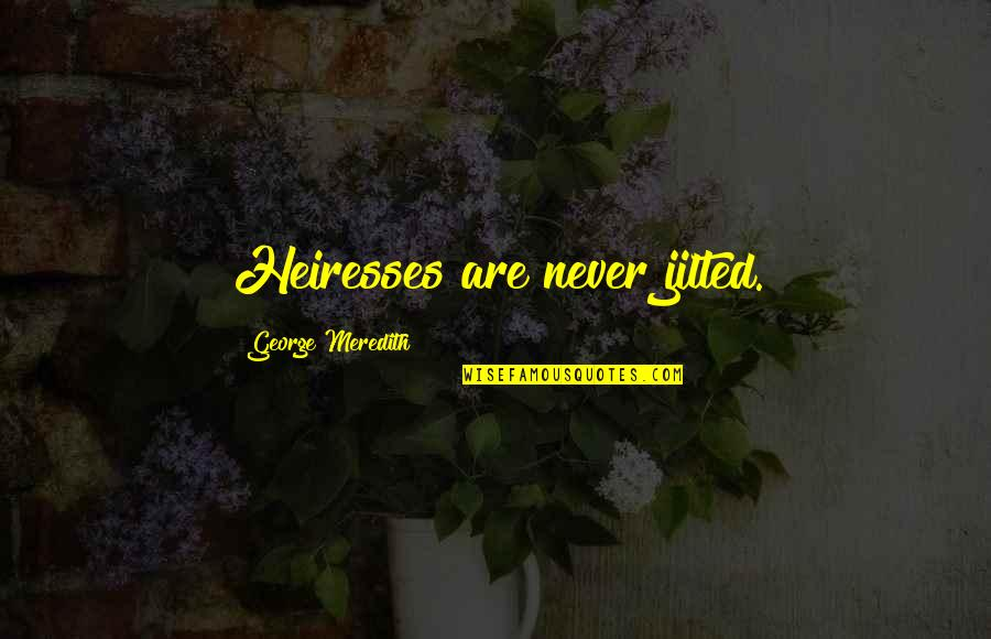 Educators Quotes Quotes By George Meredith: Heiresses are never jilted.