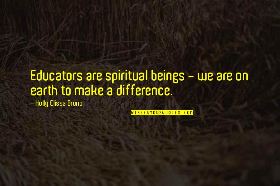 Educators Quotes Quotes By Holly Elissa Bruno: Educators are spiritual beings - we are on