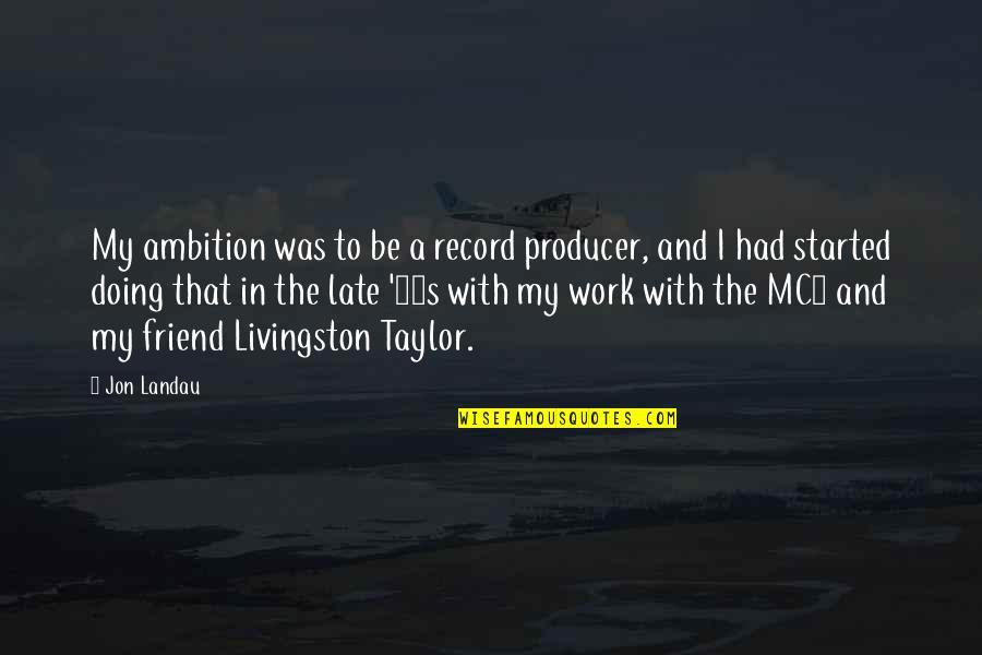Educators Quotes Quotes By Jon Landau: My ambition was to be a record producer,