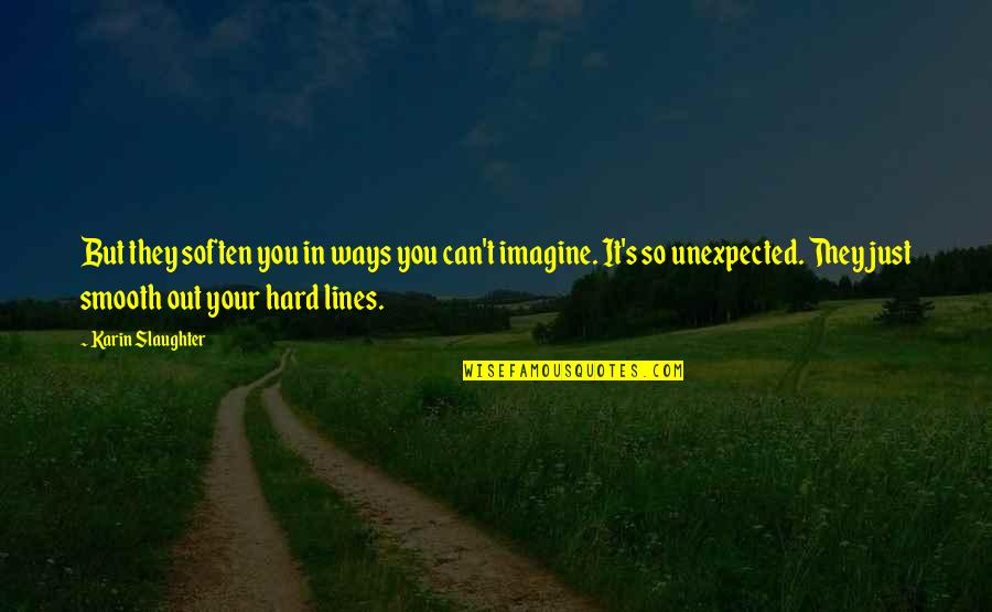 Educators Quotes Quotes By Karin Slaughter: But they soften you in ways you can't