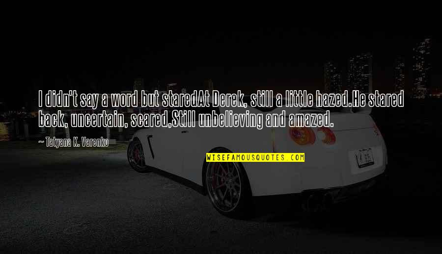 Educators Quotes Quotes By Tatyana K. Varenko: I didn't say a word but staredAt Derek,