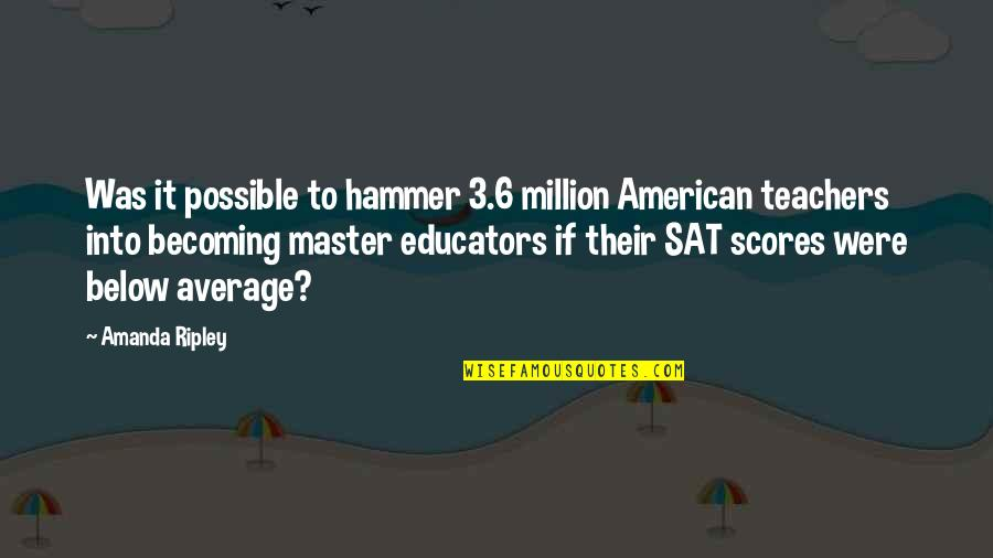 Educators Teachers Quotes By Amanda Ripley: Was it possible to hammer 3.6 million American