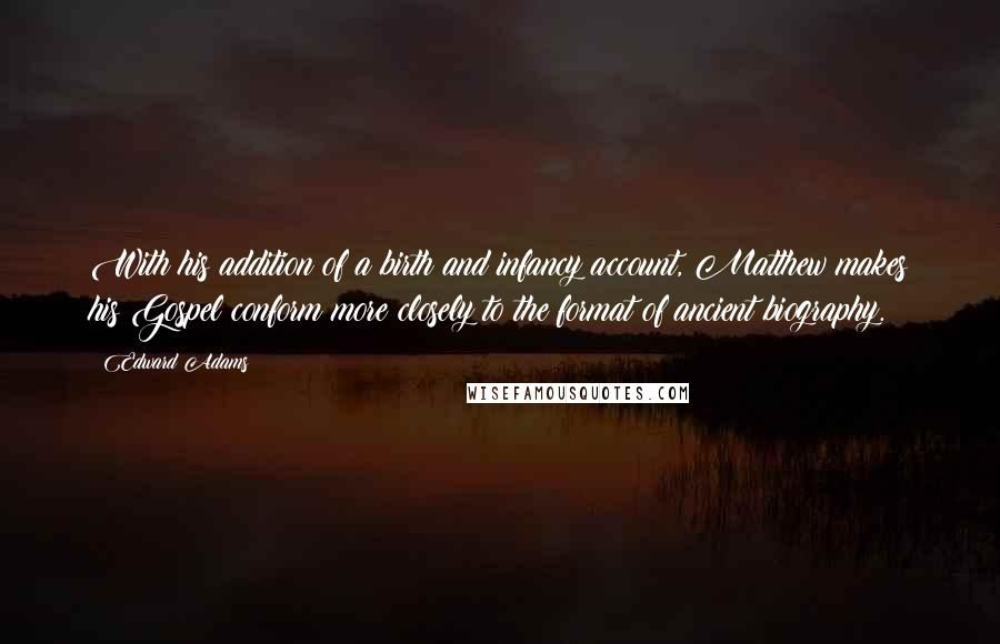 Edward Adams quotes: With his addition of a birth and infancy account, Matthew makes his Gospel conform more closely to the format of ancient biography.