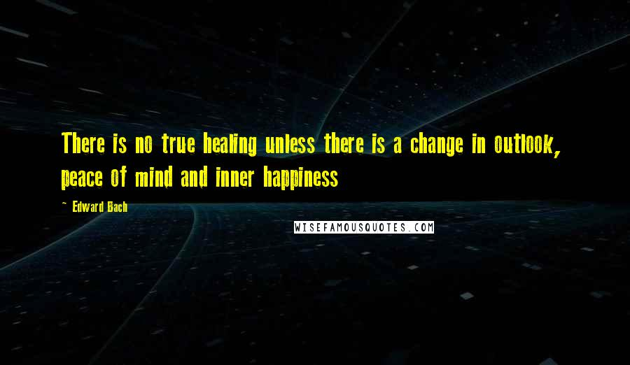 Edward Bach quotes: There is no true healing unless there is a change in outlook, peace of mind and inner happiness