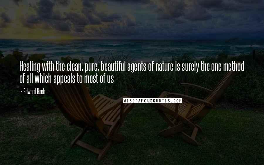 Edward Bach quotes: Healing with the clean, pure, beautiful agents of nature is surely the one method of all which appeals to most of us