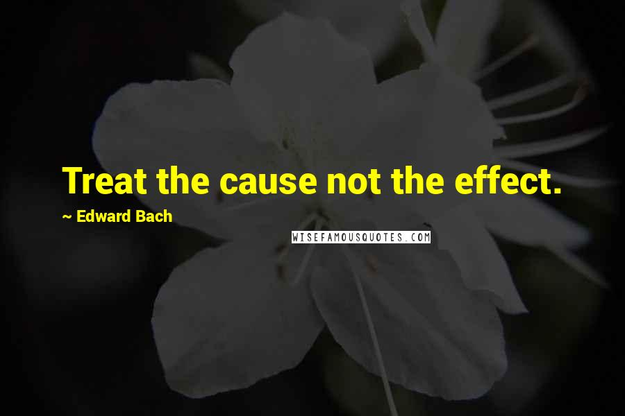 Edward Bach quotes: Treat the cause not the effect.