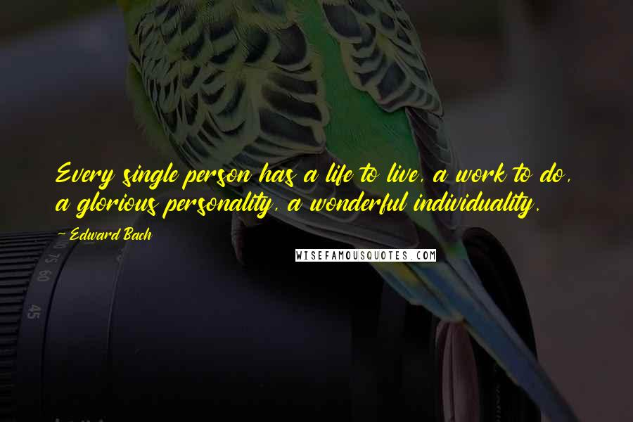 Edward Bach quotes: Every single person has a life to live, a work to do, a glorious personality, a wonderful individuality.