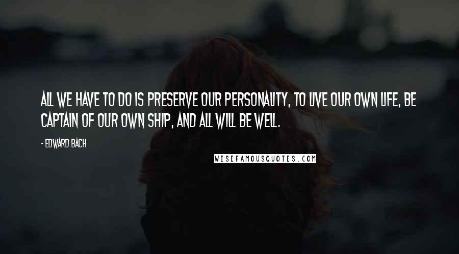 Edward Bach quotes: All we have to do is preserve our personality, to live our own life, be captain of our own ship, and all will be well.