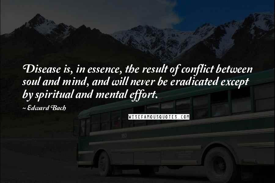 Edward Bach quotes: Disease is, in essence, the result of conflict between soul and mind, and will never be eradicated except by spiritual and mental effort.