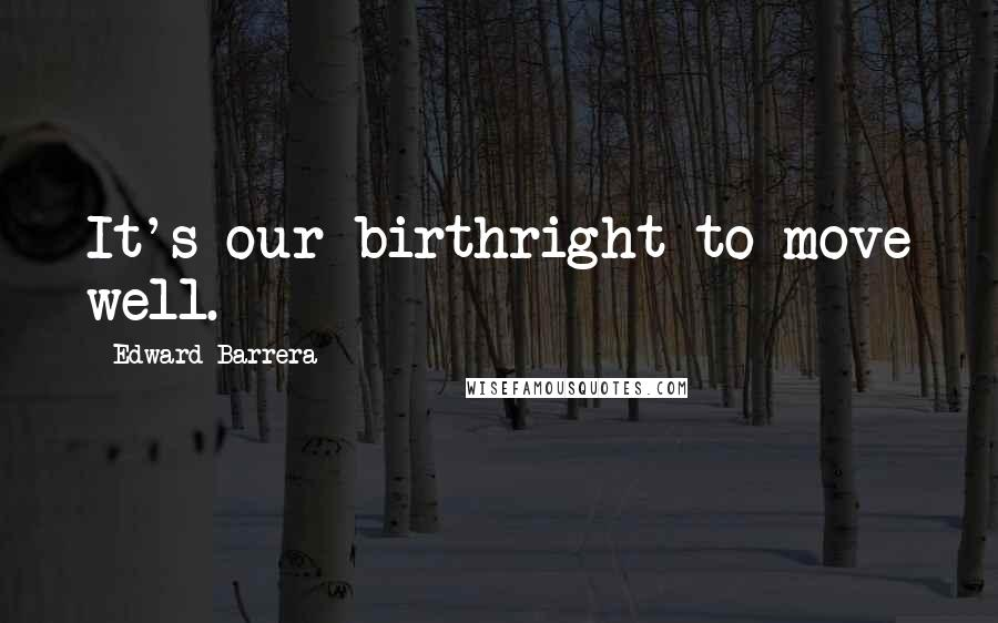 Edward Barrera quotes: It's our birthright to move well.