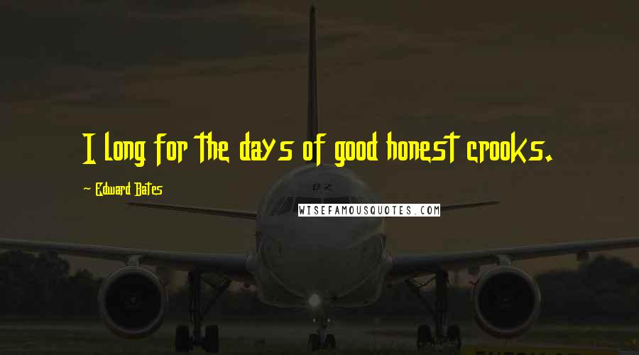 Edward Bates quotes: I long for the days of good honest crooks.