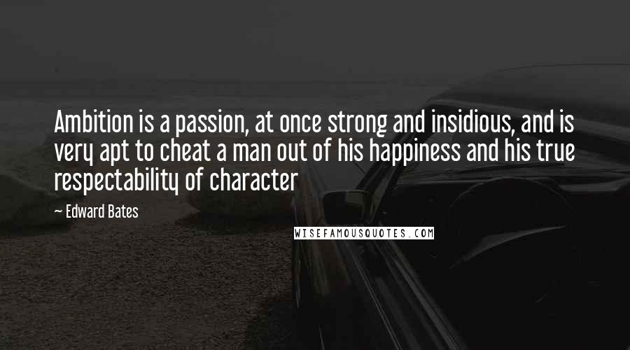 Edward Bates quotes: Ambition is a passion, at once strong and insidious, and is very apt to cheat a man out of his happiness and his true respectability of character
