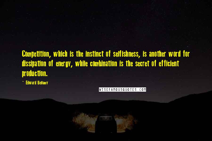 Edward Bellamy quotes: Competition, which is the instinct of selfishness, is another word for dissipation of energy, while combination is the secret of efficient production.