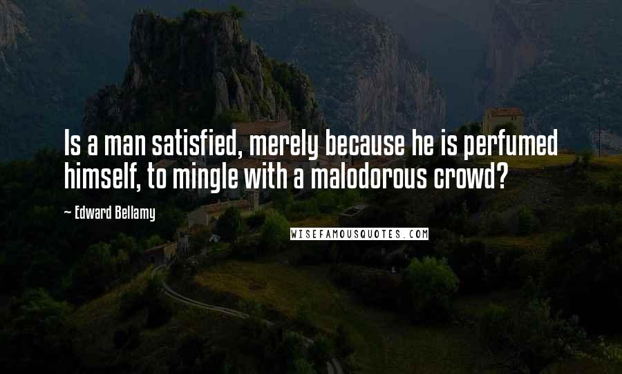 Edward Bellamy quotes: Is a man satisfied, merely because he is perfumed himself, to mingle with a malodorous crowd?