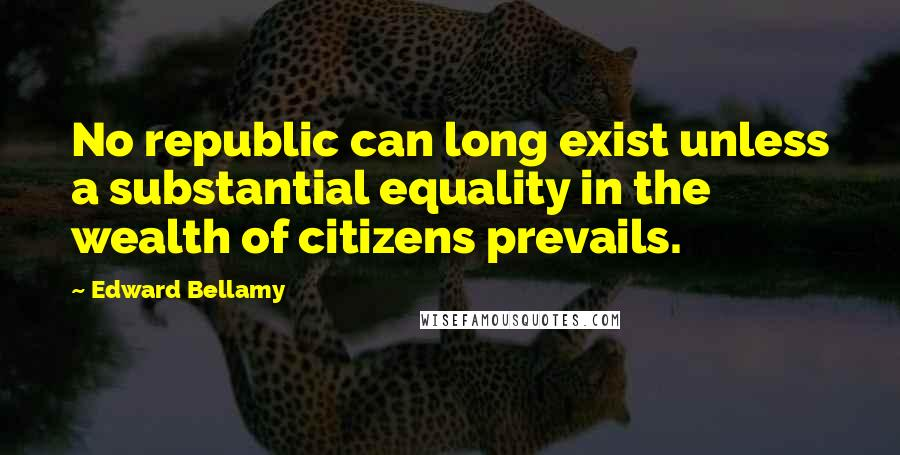 Edward Bellamy quotes: No republic can long exist unless a substantial equality in the wealth of citizens prevails.