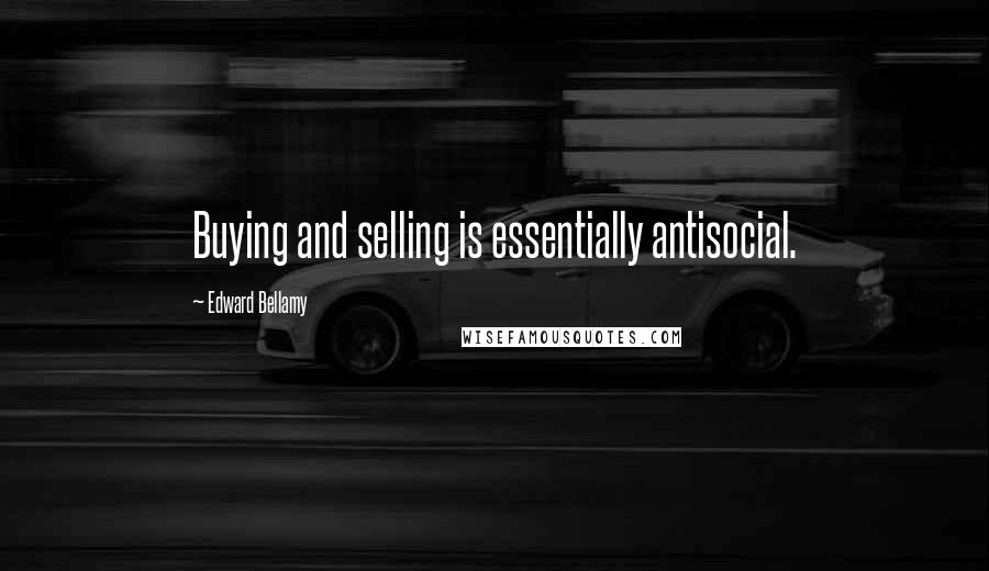 Edward Bellamy quotes: Buying and selling is essentially antisocial.