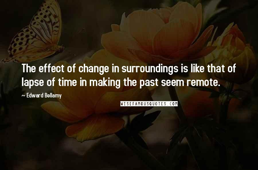 Edward Bellamy quotes: The effect of change in surroundings is like that of lapse of time in making the past seem remote.
