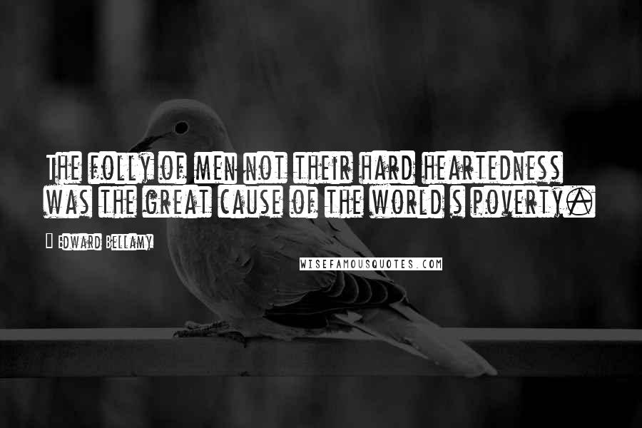 Edward Bellamy quotes: The folly of men not their hard heartedness was the great cause of the world s poverty.
