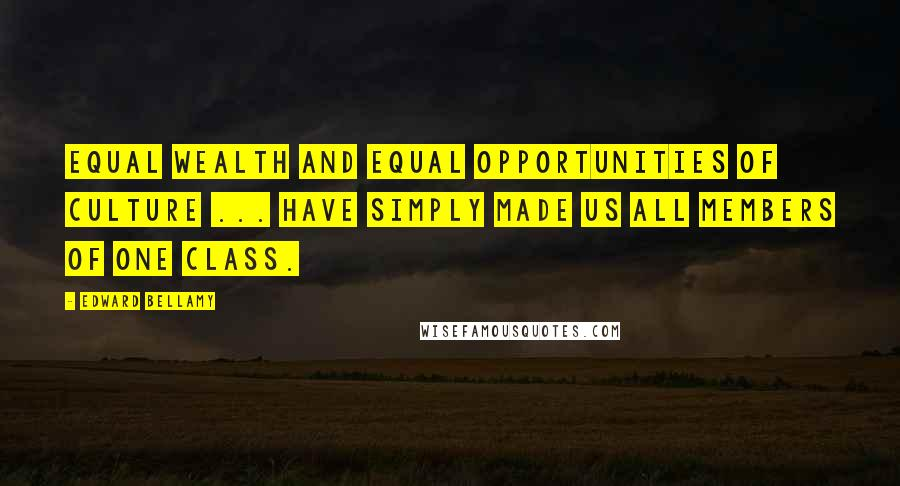 Edward Bellamy quotes: Equal wealth and equal opportunities of culture ... have simply made us all members of one class.