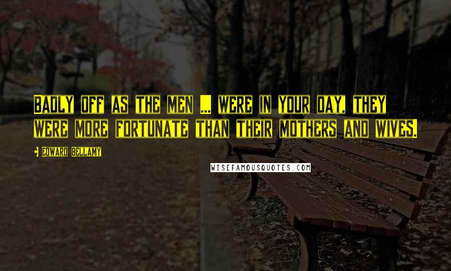Edward Bellamy quotes: Badly off as the men ... were in your day, they were more fortunate than their mothers and wives.