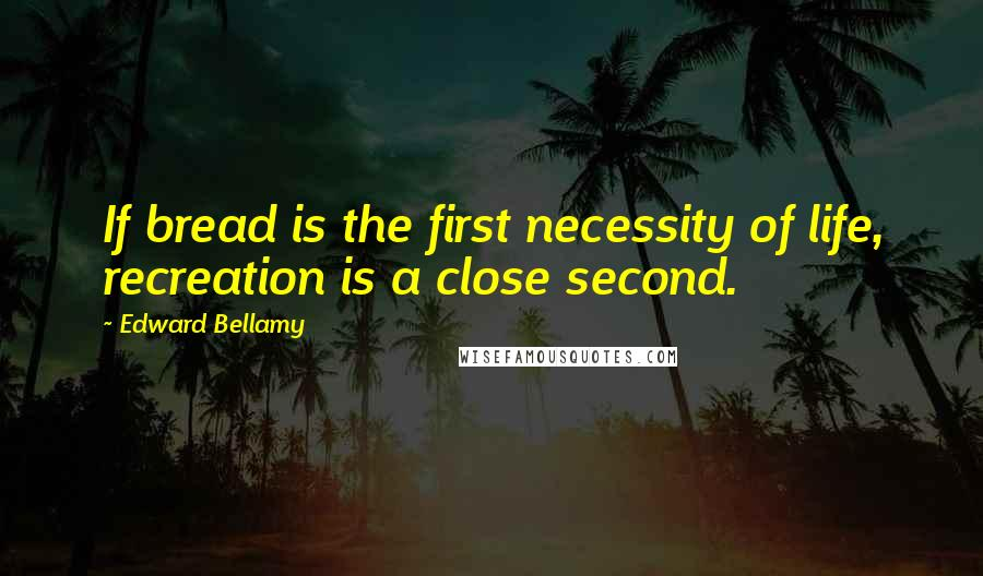 Edward Bellamy quotes: If bread is the first necessity of life, recreation is a close second.