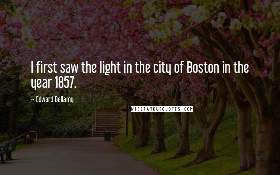 Edward Bellamy quotes: I first saw the light in the city of Boston in the year 1857.