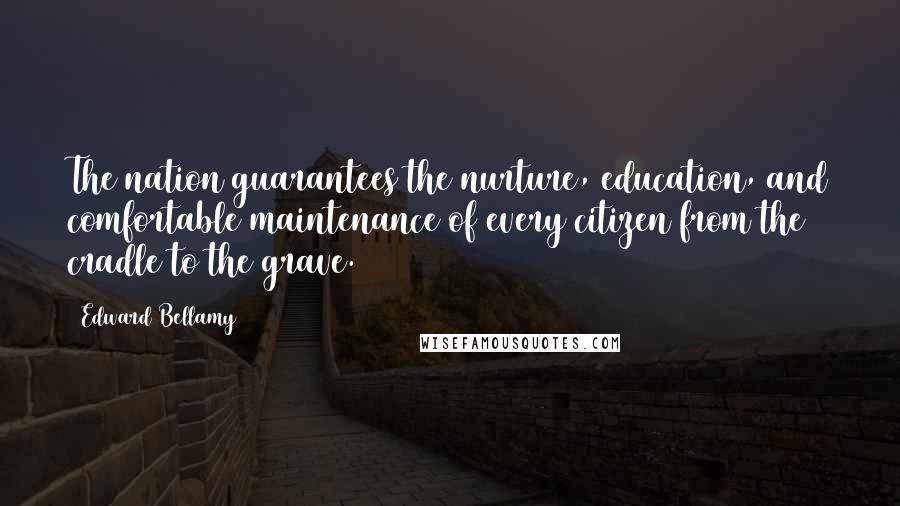 Edward Bellamy quotes: The nation guarantees the nurture, education, and comfortable maintenance of every citizen from the cradle to the grave.