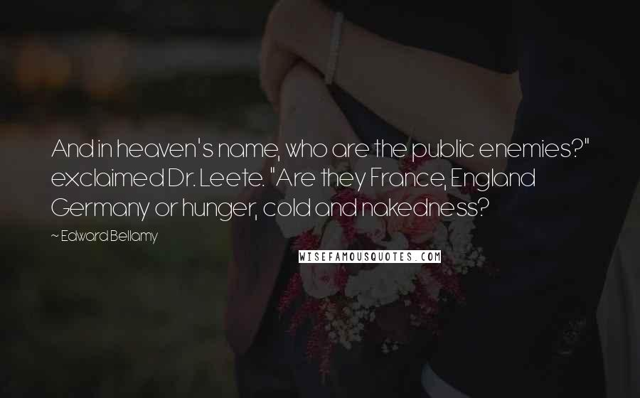 """Edward Bellamy quotes: And in heaven's name, who are the public enemies?"""" exclaimed Dr. Leete. """"Are they France, England Germany or hunger, cold and nakedness?"""