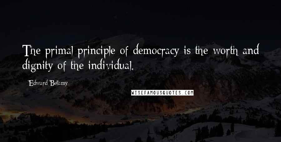Edward Bellamy quotes: The primal principle of democracy is the worth and dignity of the individual.