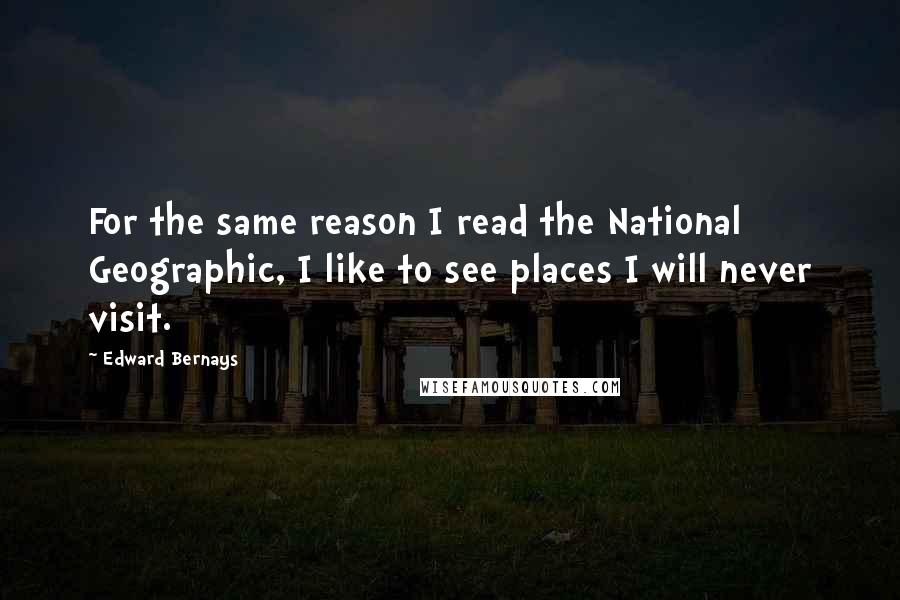 Edward Bernays quotes: For the same reason I read the National Geographic, I like to see places I will never visit.