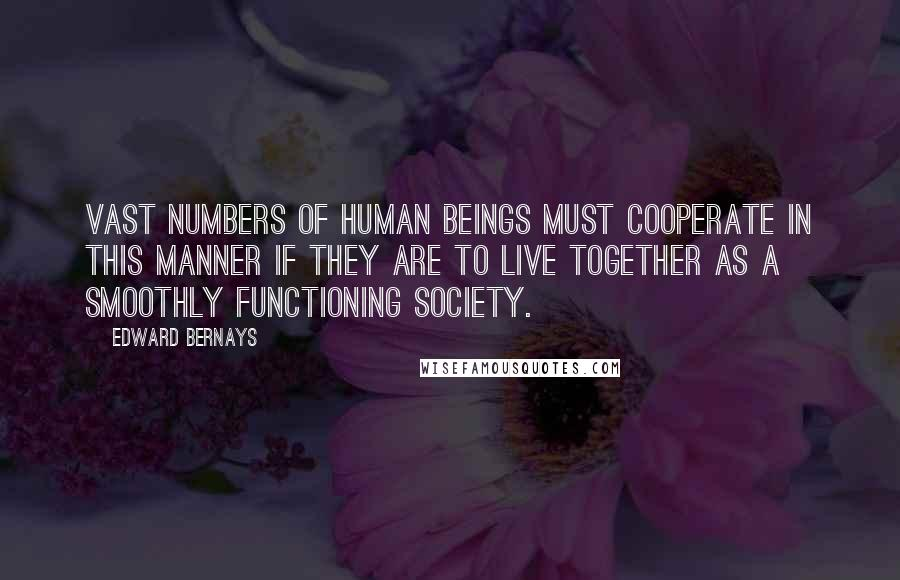 Edward Bernays quotes: Vast numbers of human beings must cooperate in this manner if they are to live together as a smoothly functioning society.