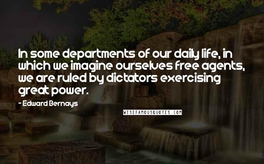 Edward Bernays quotes: In some departments of our daily life, in which we imagine ourselves free agents, we are ruled by dictators exercising great power.