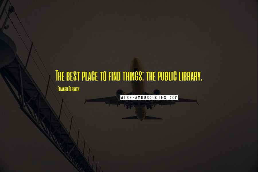 Edward Bernays quotes: The best place to find things: the public library.