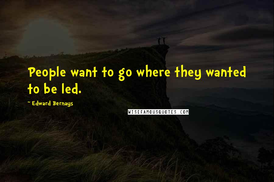 Edward Bernays quotes: People want to go where they wanted to be led.