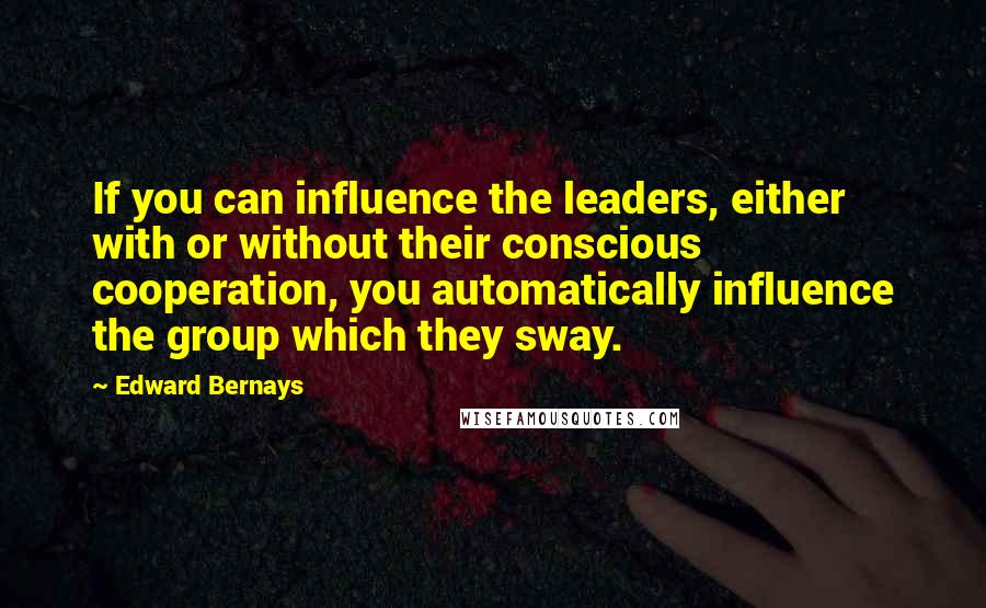 Edward Bernays quotes: If you can influence the leaders, either with or without their conscious cooperation, you automatically influence the group which they sway.