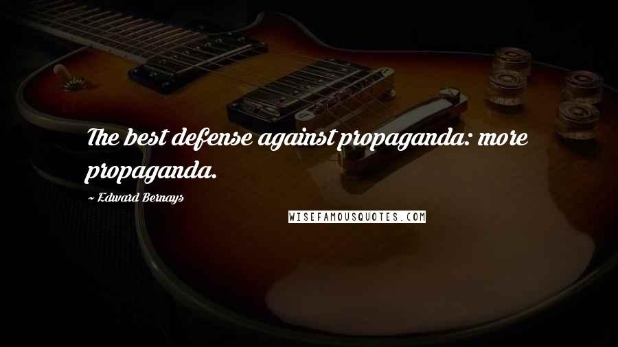 Edward Bernays quotes: The best defense against propaganda: more propaganda.