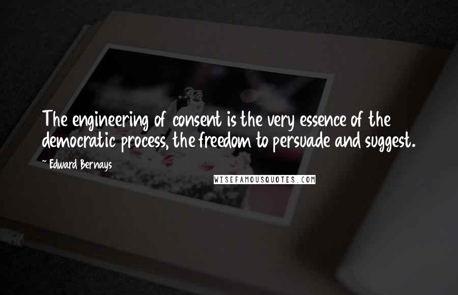 Edward Bernays quotes: The engineering of consent is the very essence of the democratic process, the freedom to persuade and suggest.