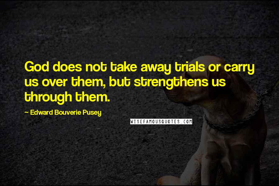 Edward Bouverie Pusey quotes: God does not take away trials or carry us over them, but strengthens us through them.