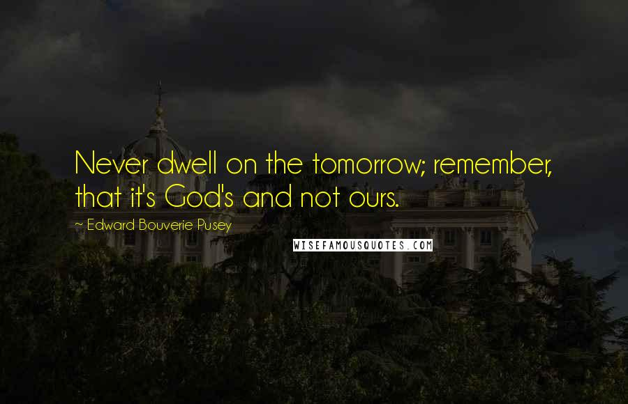 Edward Bouverie Pusey quotes: Never dwell on the tomorrow; remember, that it's God's and not ours.