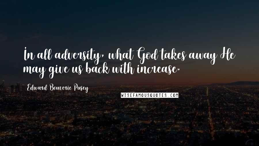 Edward Bouverie Pusey quotes: In all adversity, what God takes away He may give us back with increase.