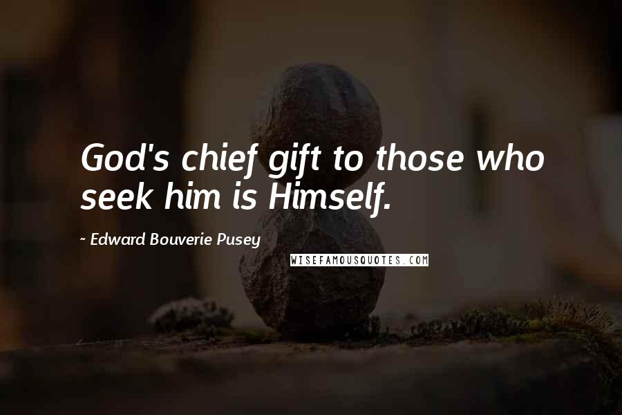 Edward Bouverie Pusey quotes: God's chief gift to those who seek him is Himself.