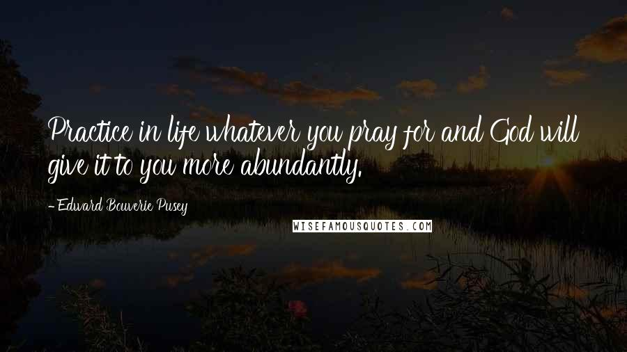 Edward Bouverie Pusey quotes: Practice in life whatever you pray for and God will give it to you more abundantly.