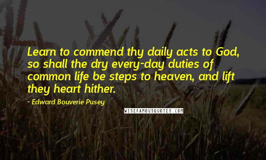 Edward Bouverie Pusey quotes: Learn to commend thy daily acts to God, so shall the dry every-day duties of common life be steps to heaven, and lift they heart hither.