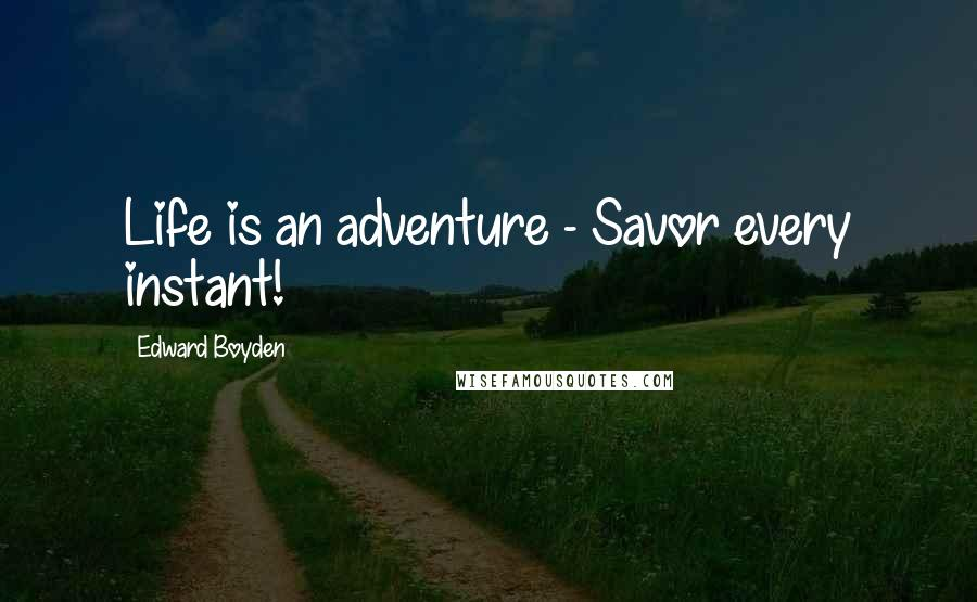 Edward Boyden quotes: Life is an adventure - Savor every instant!