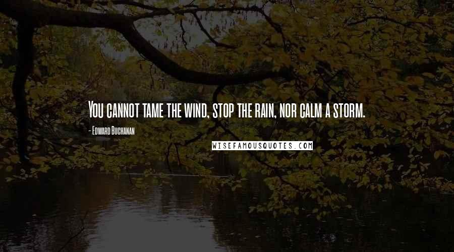 Edward Buchanan quotes: You cannot tame the wind, stop the rain, nor calm a storm.