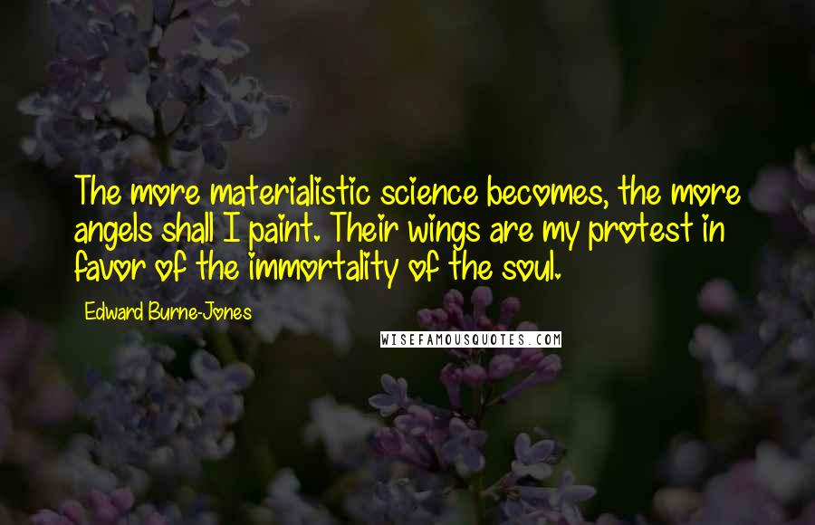 Edward Burne-Jones quotes: The more materialistic science becomes, the more angels shall I paint. Their wings are my protest in favor of the immortality of the soul.