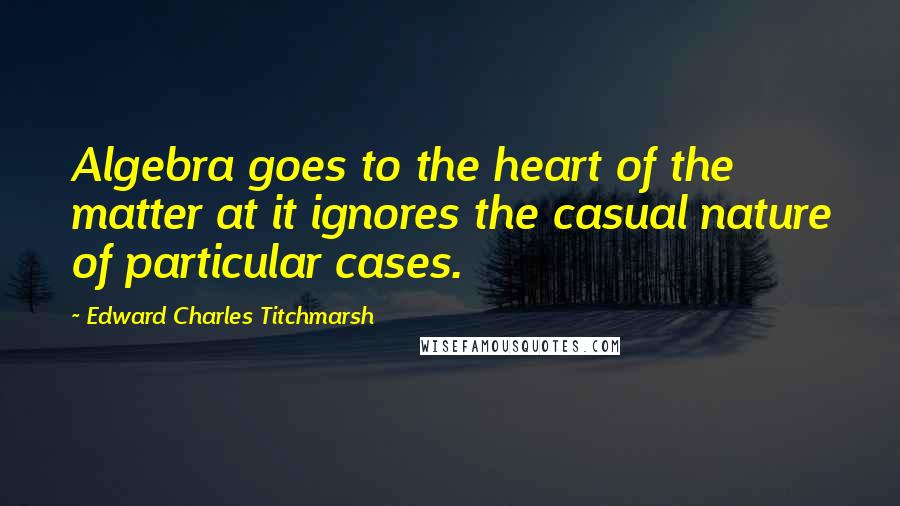 Edward Charles Titchmarsh quotes: Algebra goes to the heart of the matter at it ignores the casual nature of particular cases.
