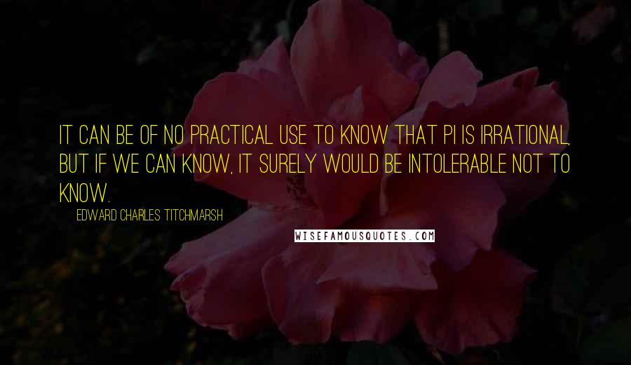Edward Charles Titchmarsh quotes: It can be of no practical use to know that Pi is irrational, but if we can know, it surely would be intolerable not to know.