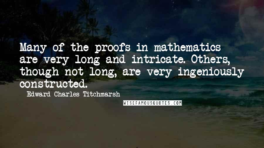 Edward Charles Titchmarsh quotes: Many of the proofs in mathematics are very long and intricate. Others, though not long, are very ingeniously constructed.