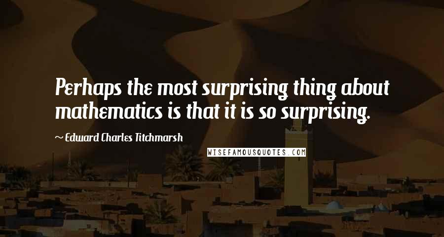 Edward Charles Titchmarsh quotes: Perhaps the most surprising thing about mathematics is that it is so surprising.